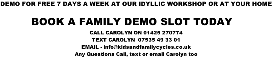 DEMO FOR FREE 7 DAYS A WEEK AT OUR IDYLLIC WORKSHOP OR AT YOUR HOME           BOOK A FAMILY DEMO SLOT TODAY  CALL CAROLYN ON 01425 270774 TEXT CAROLYN  07535 49 33 01 EMAIL - info@kidsandfamilycycles.co.uk Any Questions Call, text or email Carolyn too