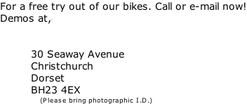 For a free try out of our bikes. Call or e-mail now! Demos at,'                      30 Seaway Avenue           Christchurch            Dorset           BH23 4EX                    (Please bring photographic I.D.)