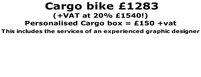 Cargo bike £1283     (+VAT at 20% £1540!) Personalised Cargo box = £150 +vat This includes the services of an experienced graphic designer