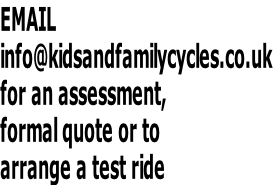 EMAIL  info@kidsandfamilycycles.co.uk  for an assessment,  formal quote or to  arrange a test ride