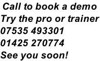 Call to book a demo Try the pro or trainer 07535 493301 01425 270774 See you soon!
