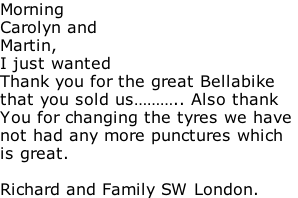 Morning Carolyn and Martin, I just wanted Thank you for the great Bellabike that you sold us……….. Also thank You for changing the tyres we have  not had any more punctures which is great.  Richard and Family SW London.