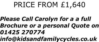 PRICE FROM £1,640  Please Call Carolyn for a a full Brochure or a personal Quote on 01425 270774 info@kidsandfamilycycles.co.uk