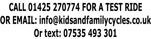 CALL 01425 270774 FOR A TEST RIDE OR EMAIL: info@kidsandfamilycycles.co.uk Or text: 07535 493 301