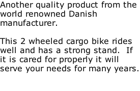 Another quality product from the  world renowned Danish  manufacturer.  This 2 wheeled cargo bike rides well and has a strong stand.  If it is cared for properly it will serve your needs for many years.